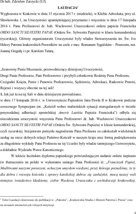 Dr hab. Zdzisław Zarzycki (UJ) LAUDACJA Wygłoszona w Krakowie w dniu 15 stycznia 2017 r. (niedziela), w Klubie Adwokata, przy ul. Sławkowska 1, na Uroczystości upamiętniającej przyznanie i wręczenie w dniu 17 listopada 2016 r. Panu Profesorowi dr. hab. Wacławowi Uruszczakowi orderu papieża Franciszka ORDO SANCTI SILVESTRI PAPAE (Orderu Św. Sylwestra Papieża) w klasie komandorskiej (rycerskiej).